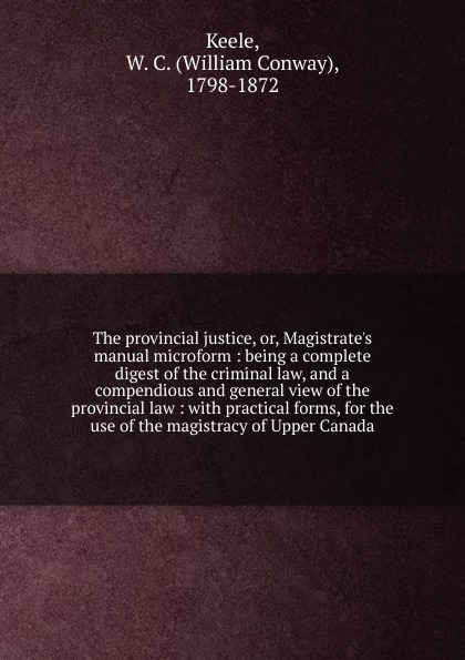 William Conway Keele The provincial justice. Or, Magistrate.s manual william bell a dictionary and digest of the law of scotland