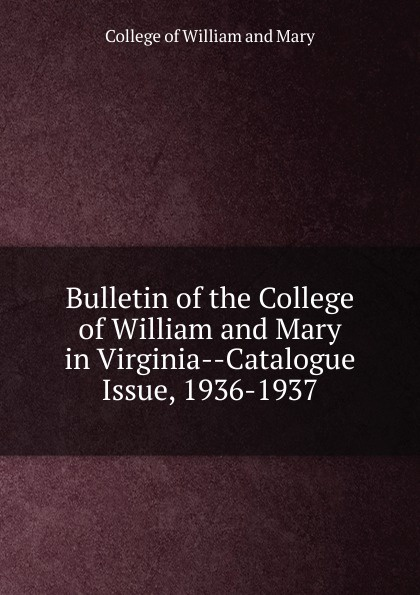 College of William and Mary Bulletin of the College of William and Mary in Virginia-Catalogue Issue, 1936-1937 college of william and mary bulletin of the college of william and mary in virginia catalogue issue 1947 1948