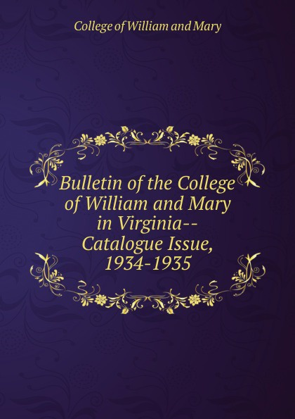 College of William and Mary Bulletin of the College of William and Mary in Virginia-Catalogue Issue, 1934-1935 college of william and mary bulletin of the college of william and mary in virginia catalogue issue 1947 1948
