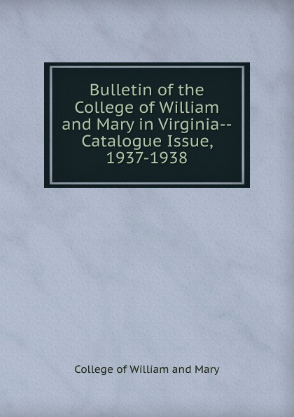 цена на College of William and Mary Bulletin of the College of William and Mary in Virginia-Catalogue Issue, 1937-1938