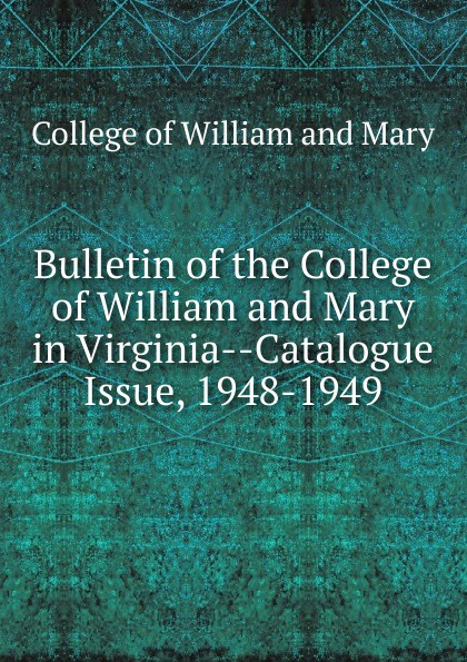 College of William and Mary Bulletin of the College of William and Mary in Virginia-Catalogue Issue, 1948-1949 college of william and mary bulletin of the college of william and mary in virginia catalogue issue 1947 1948
