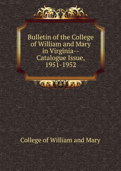 College of William and Mary Bulletin of the College of William and Mary in Virginia-Catalogue Issue, 1951-1952 college of william and mary bulletin of the college of william and mary in virginia catalogue issue 1947 1948