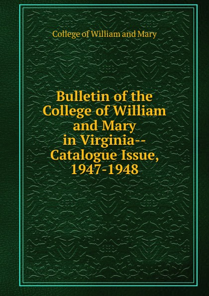 College of William and Mary Bulletin of the College of William and Mary in Virginia-Catalogue Issue, 1947-1948 college of william and mary bulletin of the college of william and mary in virginia catalogue issue 1947 1948
