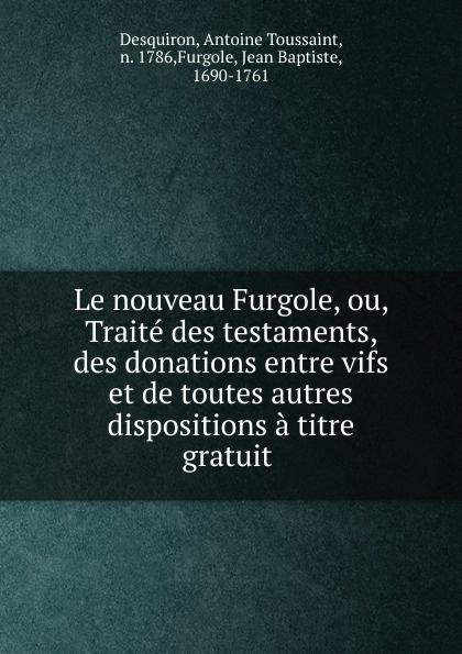 Antoine Toussaint Desquiron Le nouveau Furgole, ou, Traite des testaments, des donations entre vifs et de toutes autres dispositions a titre gratuit charles demolombe traite des donations entre vifs et des testaments