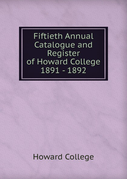 Howard College Fiftieth Annual Catalogue and Register of Howard College 1891 - 1892 howard college fifty first annual catalogue and register of howard college 1892 1893