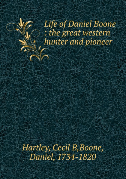 Cecil B. Hartley Life of Daniel Boone ellis edward sylvester the life and times of col daniel boone hunter soldier and pioneer