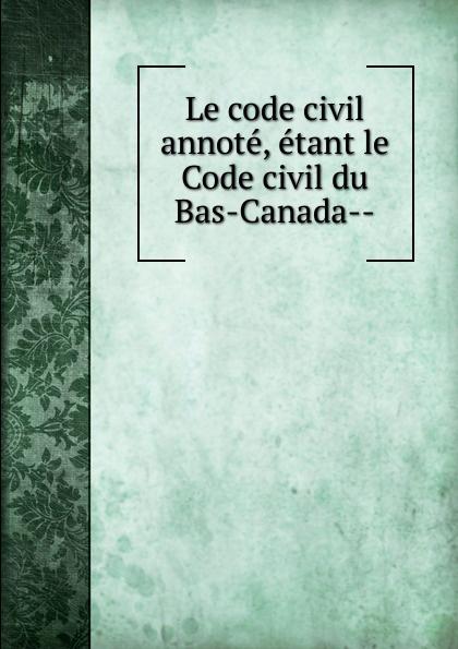 Province Le code civil annote, etant le Code civil du Bas-Canada- недорго, оригинальная цена