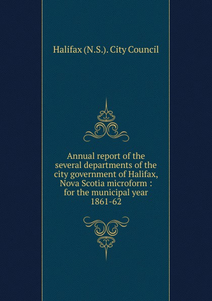 Halifax N. S. City Council Annual report of the several departments of the city government of Halifax, Nova Scotia microform, 1861-62 цена и фото