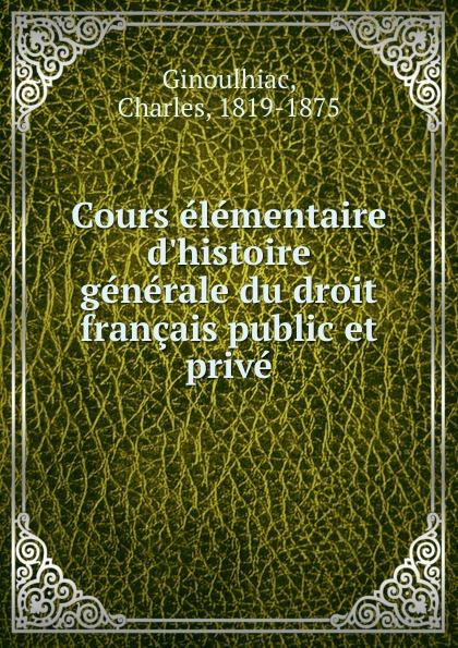 Charles Ginoulhiac Cours elementaire d.histoire generale du droit francais public et prive marcel moye precis elementaire de droit public francais