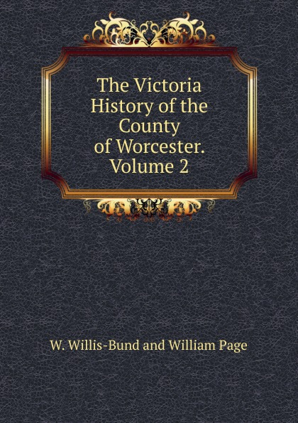 William Page, J. W. Willis-Bund The Victoria History of the County of England Worcester j a w wadmore collections for a parochial history of barrow gurney