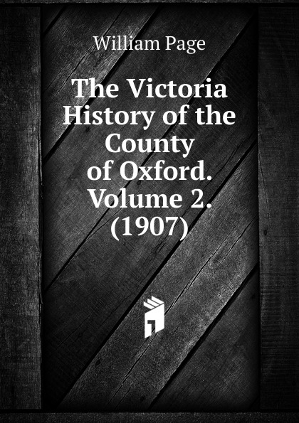 William Page The Victoria History of the County of Oxford. Volume 2. (1907)