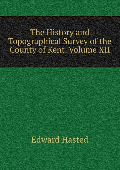 Edward Hasted The History and Topographical Survey of the County of Kent. Volume XII. edward hasted the history and topographical survey of the county of kent volume xii