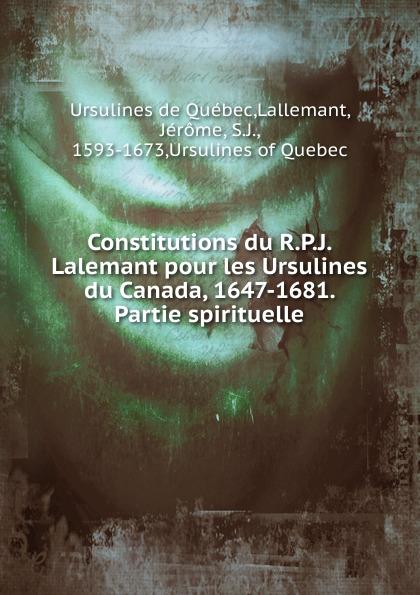 Ursulines de Québec Constitutions du R. P. J. Lalemant pour les Ursulines du Canada 1647-1681 j les bienheureuses ursulines de valenciennes microform french edition
