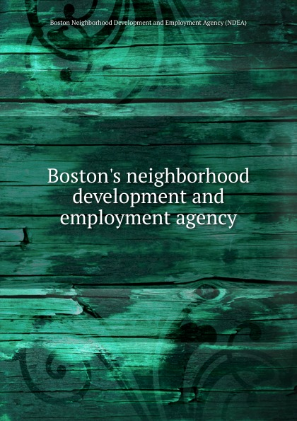 Boston Neighborhood Development and Employment Agency NDEA Boston.s neighborhood development and employment agency orgocka aida independent child migrations insights into agency vulnerability and structure new directions for child and adolescent development number 136