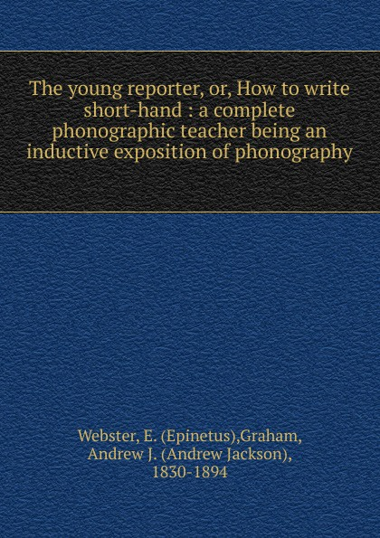 Epinetus Webster The young reporter epinetus webster the phonographic teacher being an inductive exposition of phonography