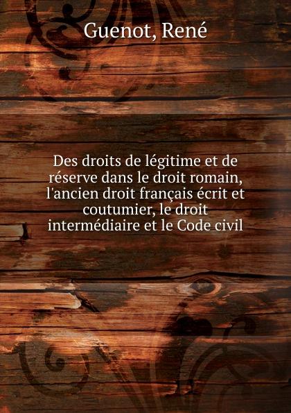 René Guenot Des droits de legitime et de reserve dans le droit romain, l.ancien droit francais ecrit et coutumier, le droit intermediaire et le Code civil