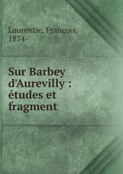 François Laurentie Sur Barbey d.Aurevilly barbey d aurevilly jules le chevalier des touches