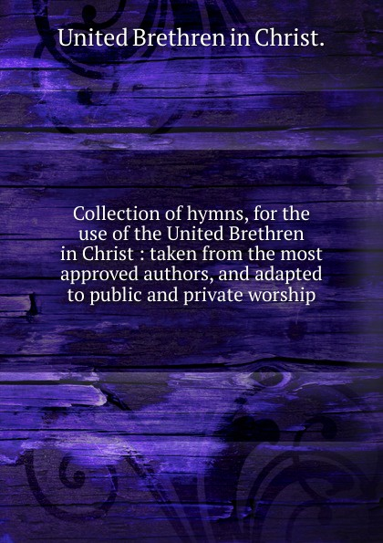 A collection of hymns for the use of the United Brethren in Christ church of the brethren a collection of psalms hymns and spiritual songs
