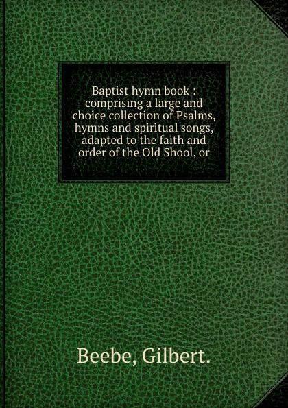 Gilbert Beebe Baptist hymn book church of the brethren a collection of psalms hymns and spiritual songs