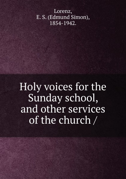 Edmund Simon Lorenz Holy voices for the Sunday school, and other services of the church school guidance services