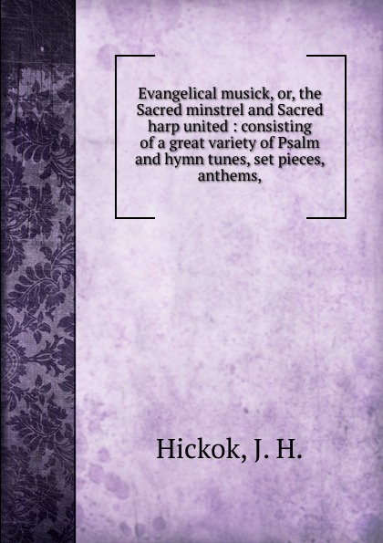 J.H. Hickok Evangelical musick. Or, the Sacred minstrel and Sacred harp united lowell mason choir or union collection of church music consisting of a great variety of psalm and hymn tunes anthems etc
