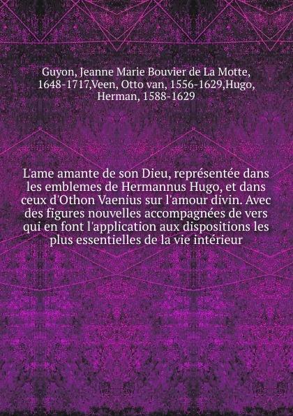Jeanne Marie Bouvier de La Motte Guyon L.ame amante de son Dieu, representee dans les emblemes de Hermannus Hugo jeanne marie bouvier de la motte guyon poems