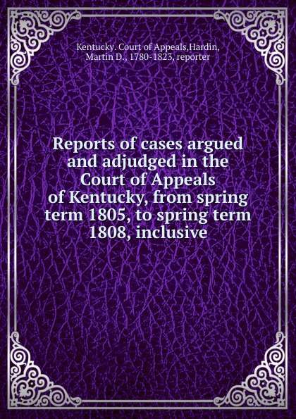 Martin D. Hardin Reports of cases argued and adjudged in the Court of Appeals of Kentucky
