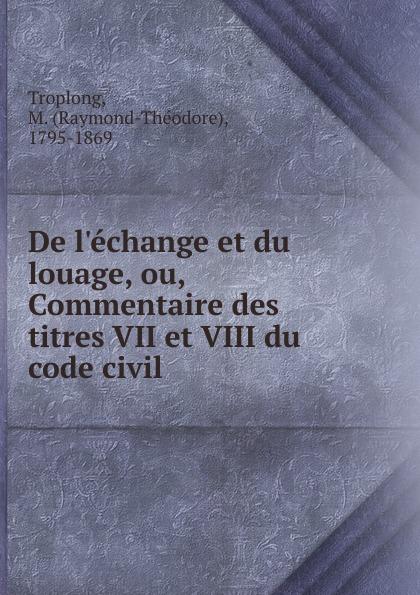 Raymond-Théodore Troplong De l.echange et du louage, ou, Commentaire des titres VII et VIII du code civil l guillouard traite du contrat de louage vol 1 livre iii titre viii du code civil articles 1708 a 1751 et loi du 5 janvier 1883 classic reprint