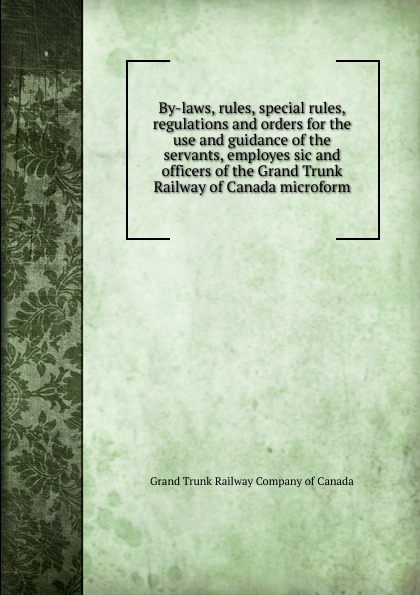 лучшая цена Grand Trunk Railway of Canada By-laws, rules, special rules, regulations and orders for the use and guidance of the servants, employes sic and officers of the Grand Trunk Railway of Canada microform