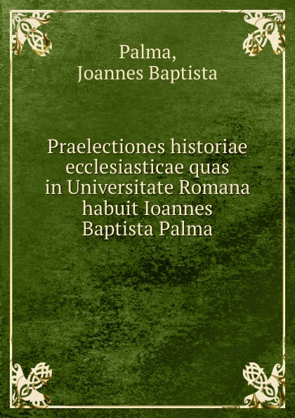 Joannes Baptista Palma Praelectiones historiae ecclesiasticae quas in Universitate Romana habuit Ioannes Baptista Palma h s redgrove joannes baptista van helmont alchemist physician and philosopher