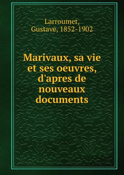 Gustave Larroumet Marivaux, sa vie et ses oeuvres, d.apres de nouveaux documents gustave larroumet petits portraits et notes d art classic reprint