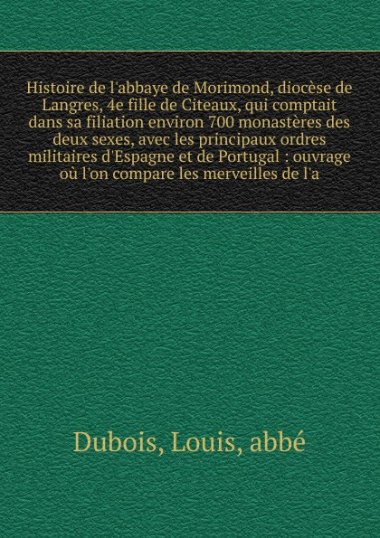 Louis Dubois Histoire de l.abbaye de Morimond, diocese de Langres, 4e fille de Citeaux, qui comptait dans sa filiation environ 700 monasteres des deux sexes, avec les principaux ordres militaires d.Espagne et de Portugal ручка langres