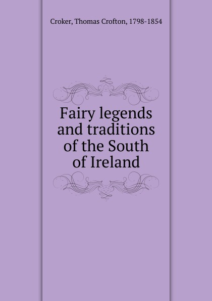 Thomas Crofton Croker Fairy legends and traditions of the South of Ireland. phillip j morledge the many legends of jesse james