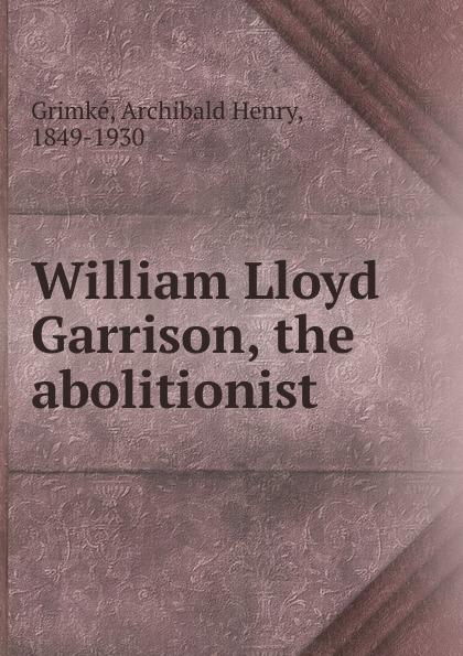 Archibald Henry Grimké William Lloyd Garrison недорго, оригинальная цена