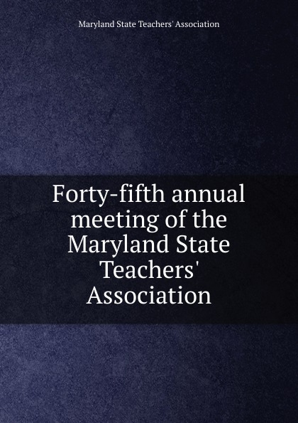 Maryland State Teachers' Association Forty-fifth annual meeting of the Maryland State Teachers. Association maryland bicent series