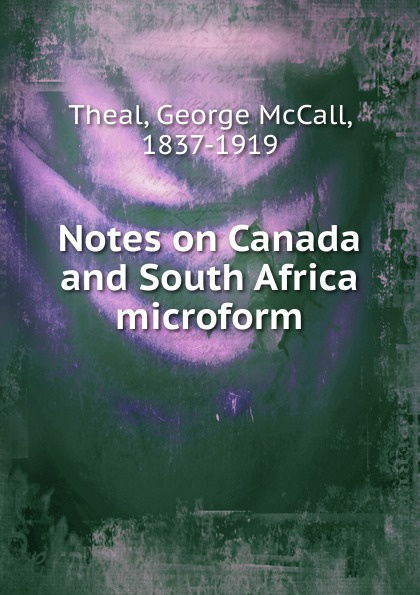 George McCall Theal Notes on Canada and South Africa microform george a robertson notes on africa