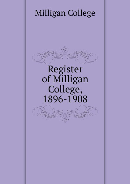 Milligan College Register of Milligan College. 1896-1908 remembering spike milligan