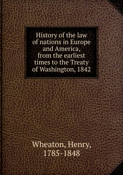 Henry Wheaton History of the law of nations in Europe and America, from the earliest times to the Treaty of Washington, 1842 the making of labour law in europe