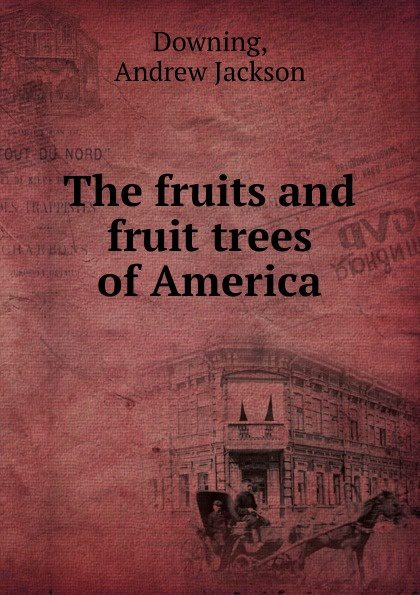 A.J. Downing The fruits and fruit trees of America