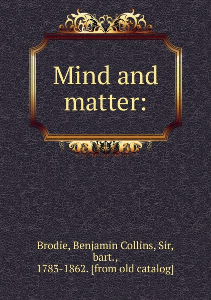 Benjamin Collins Brodie Mind and matter. or, Physiological inquiries