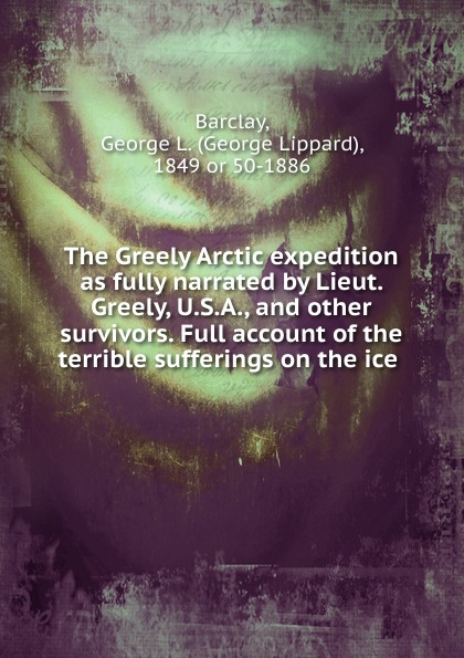 George Lippard Barclay The Greely Arctic expedition as fully narrated by Lieut. Greely, U.S.A., and other survivors. Full account of the terrible sufferings on the ice report of board of officers to consider an expedition for the relief of lieut greely and party