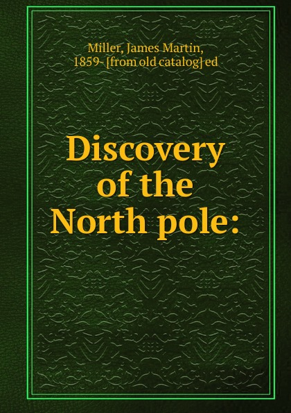 James Martin Miller, Frederick A. Cook, Robert E. Peary Discovery of the North pole цена