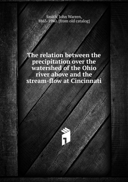 John Warren Smith The relation between the precipitation over the watershed of the Ohio river above and the stream-flow at Cincinnati river between