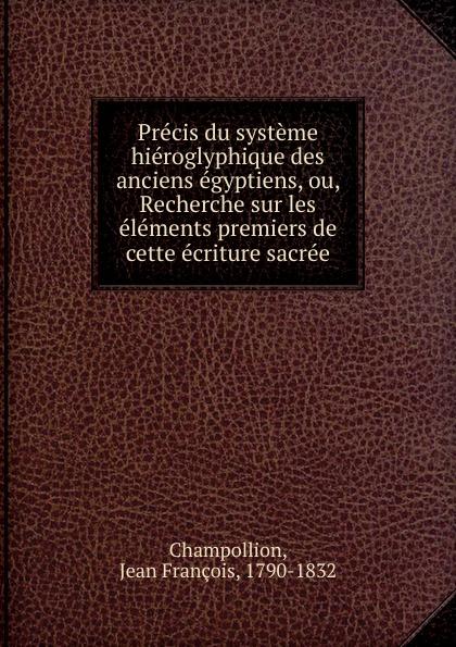 Jean François Champollion Precis du systeme hieroglyphique des anciens egyptiens. ou, Recherche jean francois champollion precis du systeme hieroglyphique des anciens egyptiens