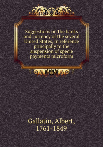 Albert Gallatin Suggestions on the banks and currency of the several United States, in reference principally to the suspension of specie payments microform leanne banks underfoot