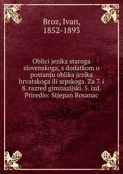Ivan Broz Oblici jezika staroga slovenskoga ura danii osnove srpakoga ili hrvatskoga jezika