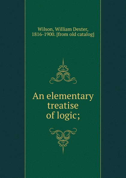 William Dexter Wilson An elementary treatise of logic w v quine elementary logic first edition