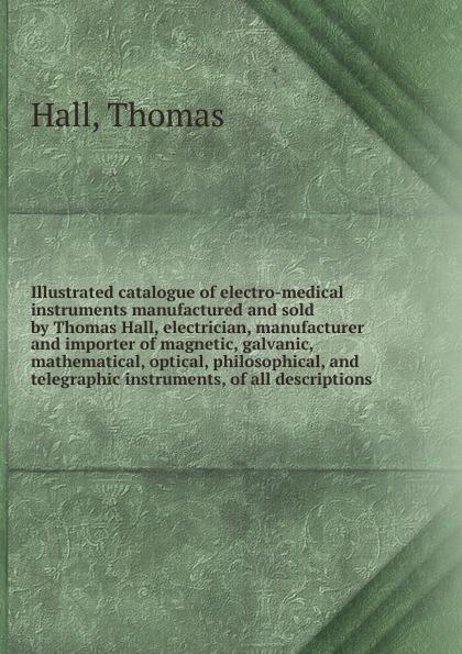 Thomas Hall Illustrated catalogue of electro-medical instruments thomas hall illustrated catalogue of electro medical instruments