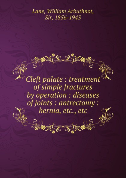 William Arbuthnot Lane Cleft palate. Treatment of simple fractures by operation. Diseases of joints. Antrectomy. Hernia growth in cleft lip and palate subjects