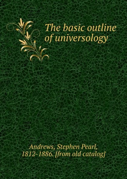 Stephen Pearl Andrews The basic outline of universology